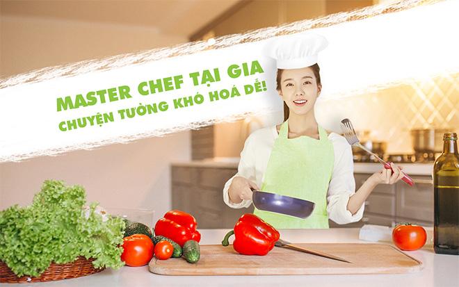 Master chef tại gia, chuyện tưởng khó hóa dễ! - 1